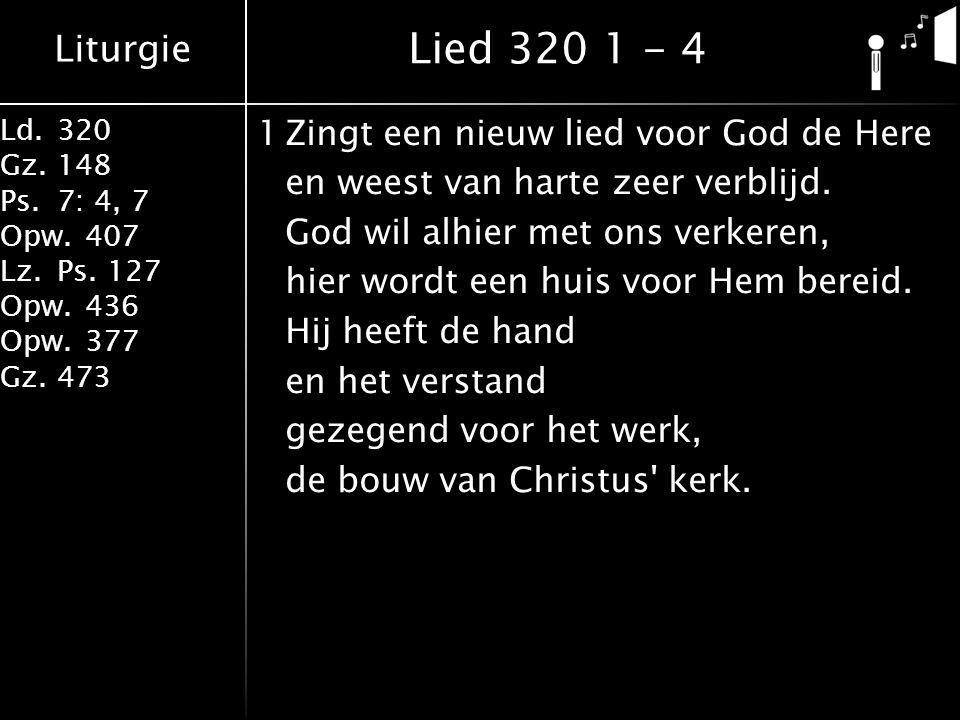 Liturgie Ld.320 Gz.148 Ps.7: 4, 7 Opw.407 Lz.Ps. 127 Opw.436 Opw.377 Gz.473 1Zingt een nieuw lied voor God de Here en weest van harte zeer verblijd. G