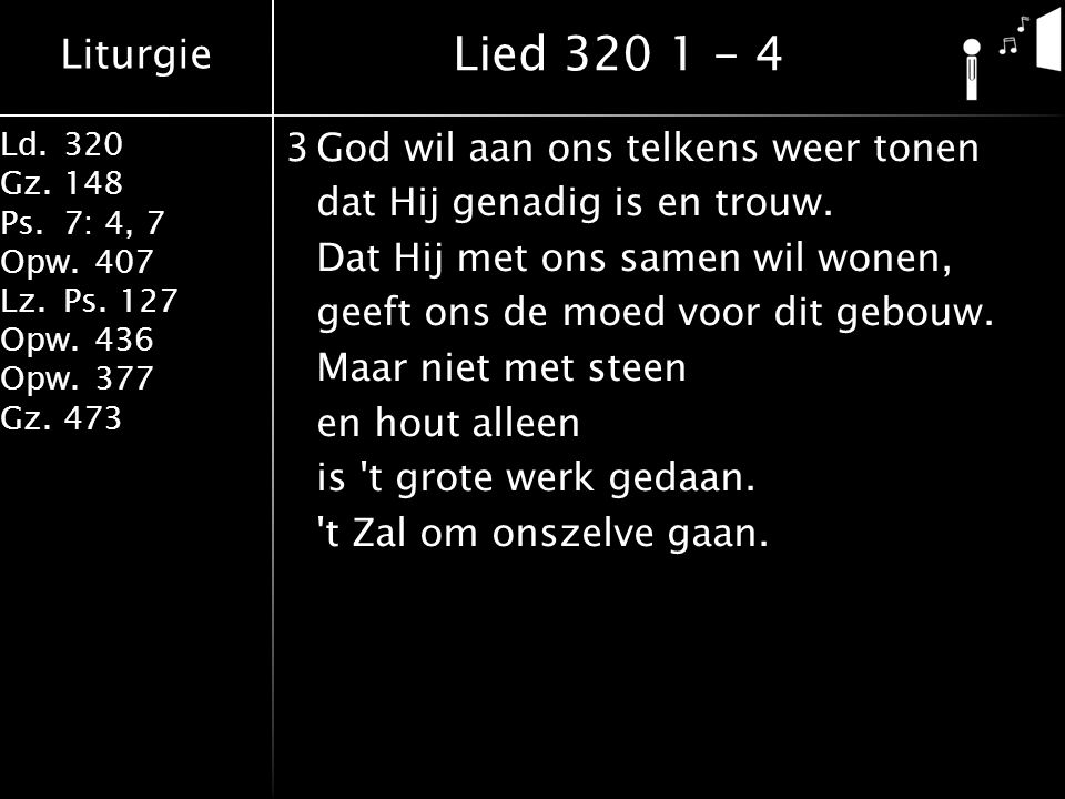 Liturgie Ld.320 Gz.148 Ps.7: 4, 7 Opw.407 Lz.Ps. 127 Opw.436 Opw.377 Gz.473 3God wil aan ons telkens weer tonen dat Hij genadig is en trouw. Dat Hij m
