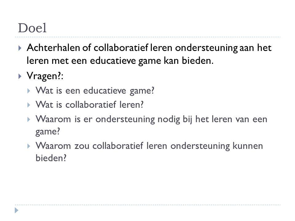 Doel  Achterhalen of collaboratief leren ondersteuning aan het leren met een educatieve game kan bieden.  Vragen?:  Wat is een educatieve game?  W