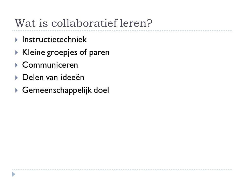 Wat is collaboratief leren?  Instructietechniek  Kleine groepjes of paren  Communiceren  Delen van ideeën  Gemeenschappelijk doel