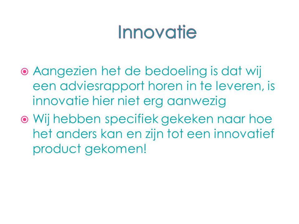  Aangezien het de bedoeling is dat wij een adviesrapport horen in te leveren, is innovatie hier niet erg aanwezig  Wij hebben specifiek gekeken naar hoe het anders kan en zijn tot een innovatief product gekomen!
