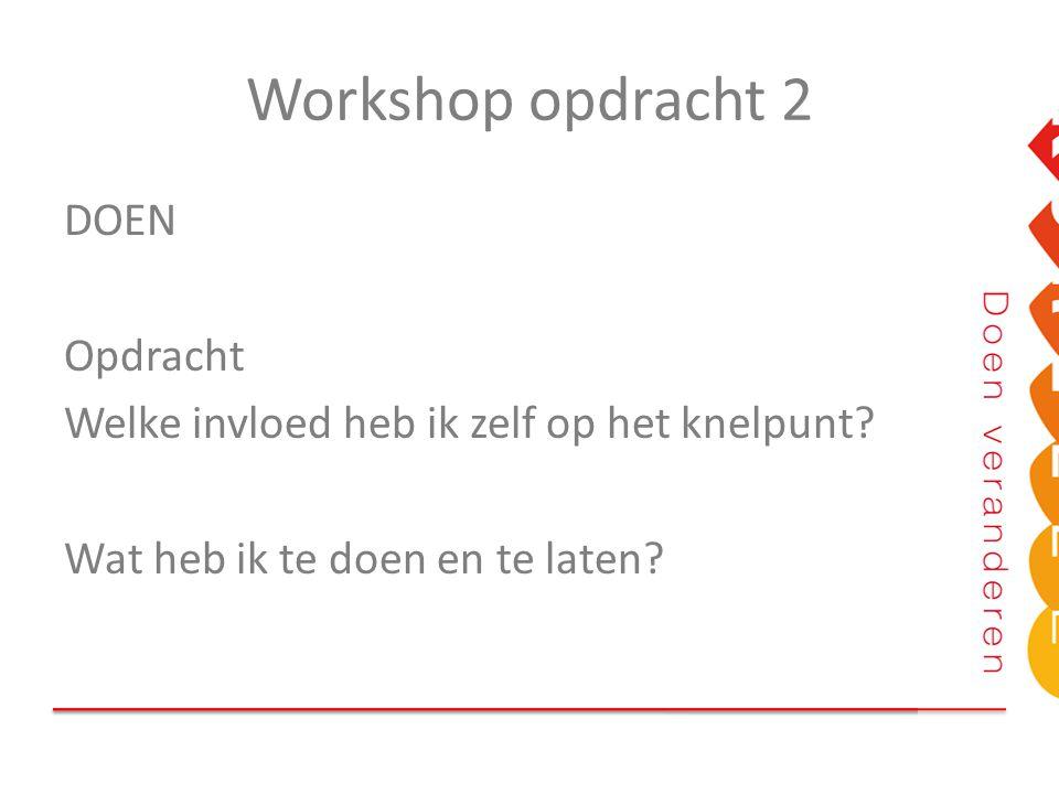 Workshop opdracht 2 DOEN Opdracht Welke invloed heb ik zelf op het knelpunt? Wat heb ik te doen en te laten?