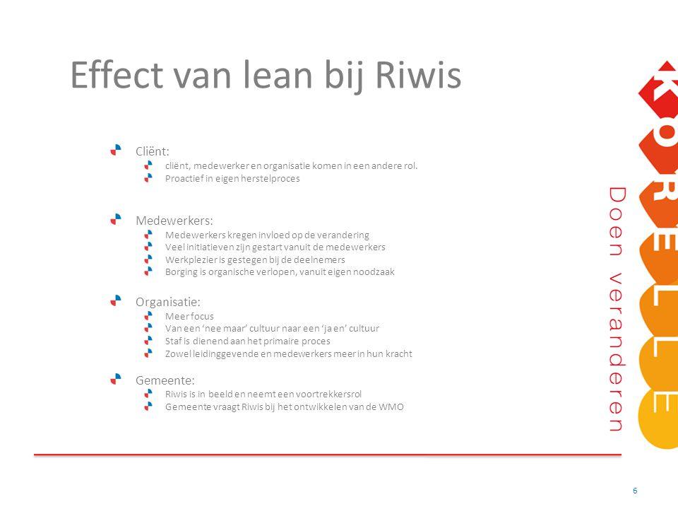 Effect van lean bij Riwis 6 Cliënt: cliënt, medewerker en organisatie komen in een andere rol. Proactief in eigen herstelproces Medewerkers: Medewerke