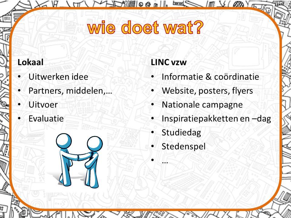 Lokaal Uitwerken idee Partners, middelen,… Uitvoer Evaluatie LINC vzw Informatie & coördinatie Website, posters, flyers Nationale campagne Inspiratiepakketten en –dag Studiedag Stedenspel …
