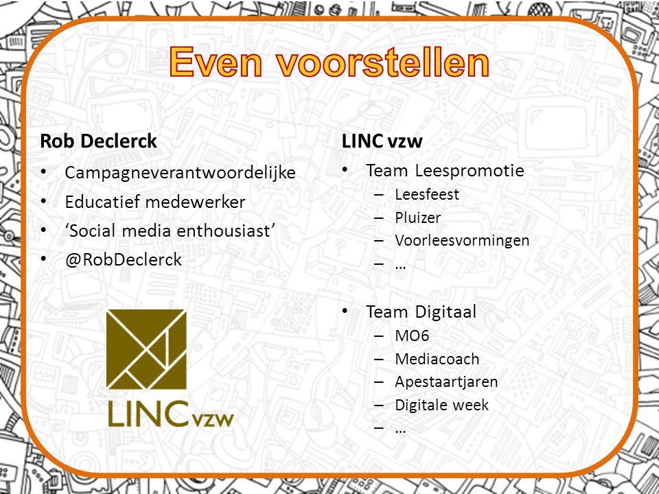 Rob Declerck Campagneverantwoordelijke Educatief medewerker 'Social media enthousiast' @RobDeclerck LINC vzw Team Leespromotie – Leesfeest – Pluizer – Voorleesvormingen – … Team Digitaal – MO6 – Mediacoach – Apestaartjaren – Digitale week – …