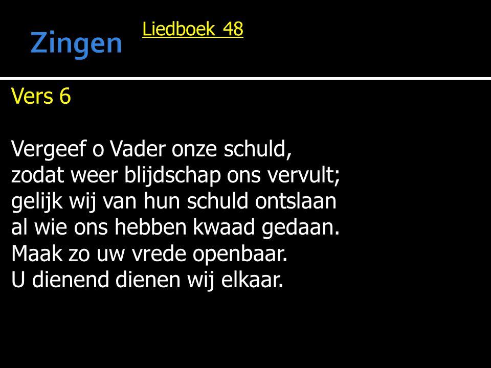 Liedboek 48 Vers 6 Vergeef o Vader onze schuld, zodat weer blijdschap ons vervult; gelijk wij van hun schuld ontslaan al wie ons hebben kwaad gedaan.