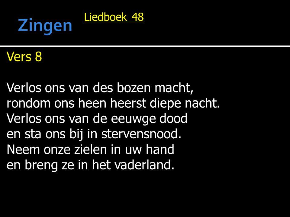 Liedboek 48 Vers 8 Verlos ons van des bozen macht, rondom ons heen heerst diepe nacht. Verlos ons van de eeuwge dood en sta ons bij in stervensnood. N