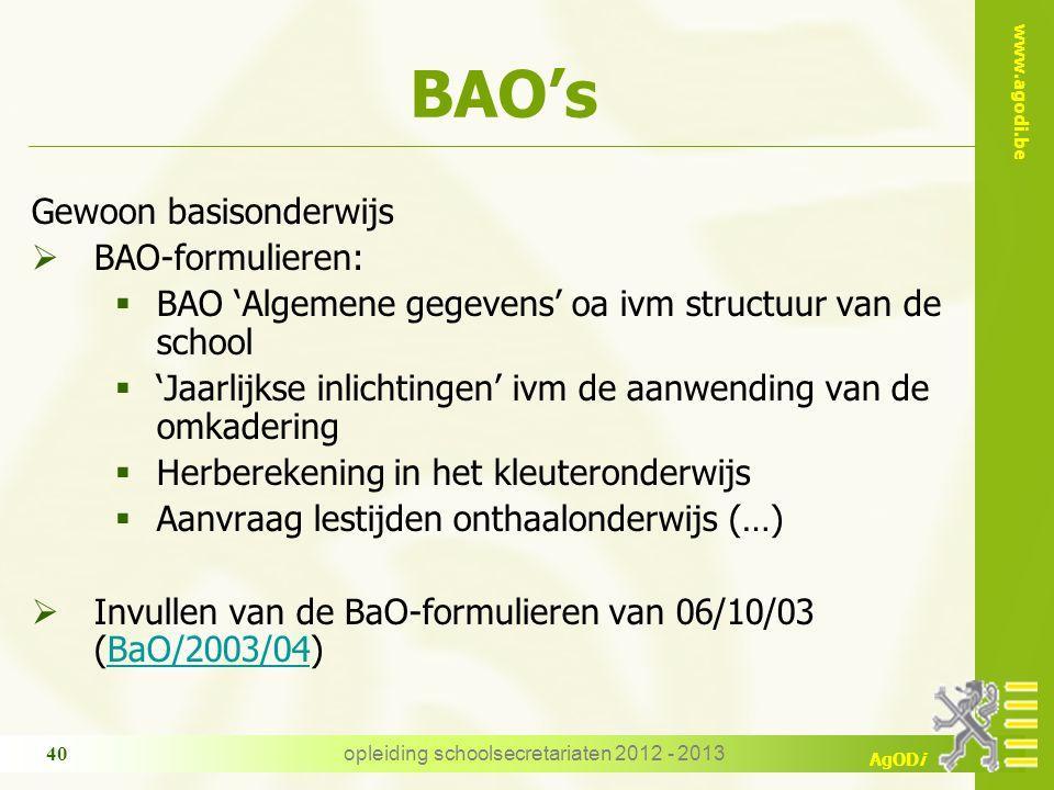 www.agodi.be AgODi BAO's Gewoon basisonderwijs  BAO-formulieren:  BAO 'Algemene gegevens' oa ivm structuur van de school  'Jaarlijkse inlichtingen' ivm de aanwending van de omkadering  Herberekening in het kleuteronderwijs  Aanvraag lestijden onthaalonderwijs (…)  Invullen van de BaO-formulieren van 06/10/03 (BaO/2003/04)BaO/2003/04 opleiding schoolsecretariaten 2012 - 2013 40