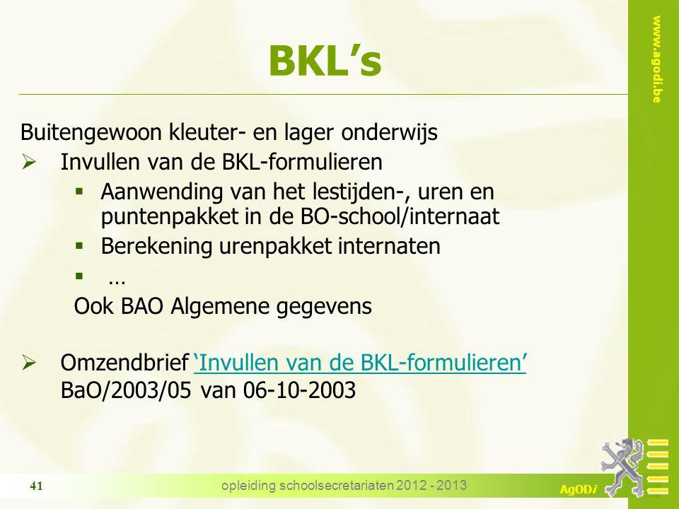 www.agodi.be AgODi opleiding schoolsecretariaten 2012 - 2013 41 BKL's Buitengewoon kleuter- en lager onderwijs  Invullen van de BKL-formulieren  Aanwending van het lestijden-, uren en puntenpakket in de BO-school/internaat  Berekening urenpakket internaten  … Ook BAO Algemene gegevens  Omzendbrief 'Invullen van de BKL-formulieren''Invullen van de BKL-formulieren' BaO/2003/05 van 06-10-2003