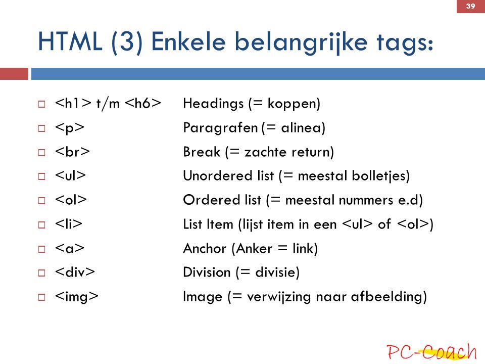 HTML (3) Enkele belangrijke tags:  t/m Headings (= koppen)  Paragrafen (= alinea)  Break (= zachte return)  Unordered list (= meestal bolletjes)  Ordered list (= meestal nummers e.d)  List Item (lijst item in een of )  Anchor (Anker = link)  Division (= divisie)  Image (= verwijzing naar afbeelding) 39