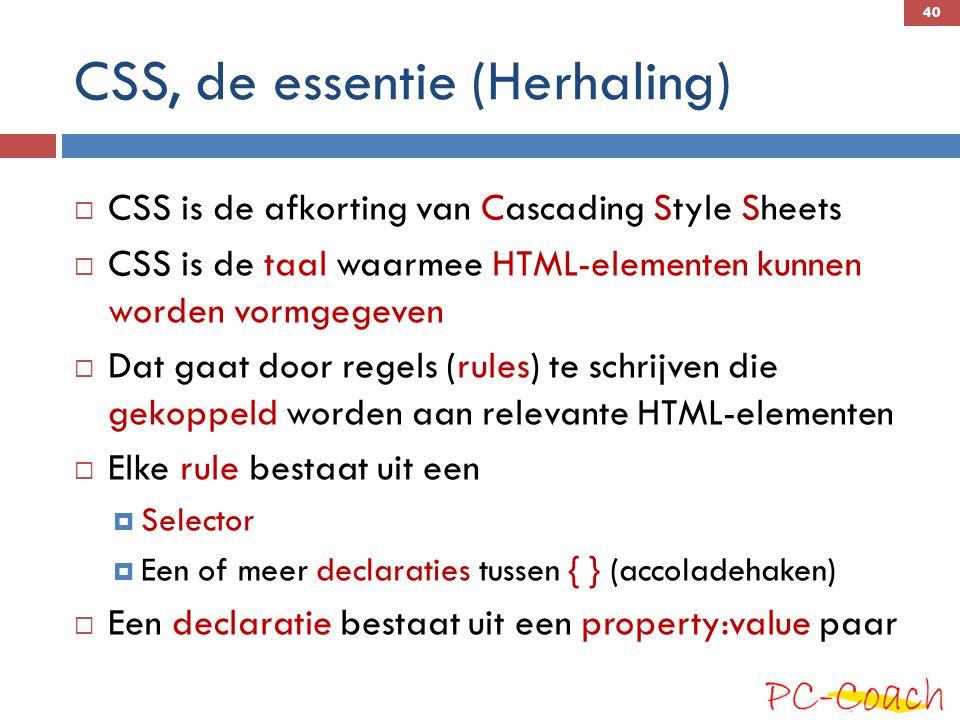 CSS, de essentie (Herhaling)  CSS is de afkorting van Cascading Style Sheets  CSS is de taal waarmee HTML-elementen kunnen worden vormgegeven  Dat gaat door regels (rules) te schrijven die gekoppeld worden aan relevante HTML-elementen  Elke rule bestaat uit een  Selector  Een of meer declaraties tussen { } (accoladehaken)  Een declaratie bestaat uit een property:value paar 40