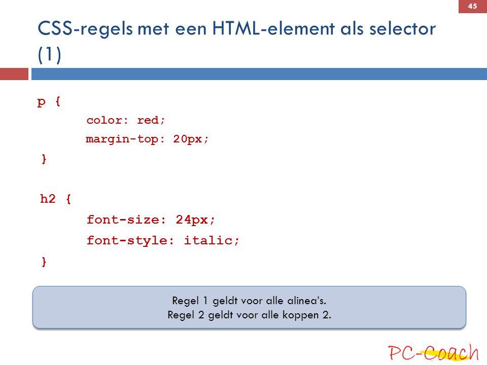 CSS-regels met een HTML-element als selector (1) p { color: red; margin-top: 20px; } h2 { font-size: 24px; font-style: italic; } Regel 1 geldt voor alle alinea's.