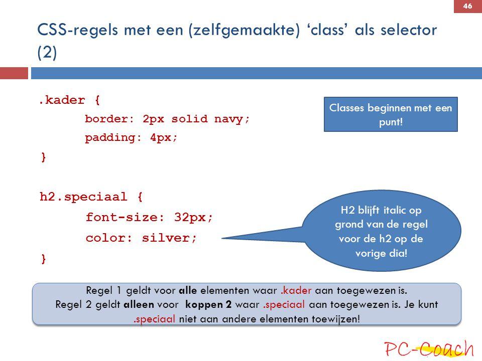 CSS-regels met een (zelfgemaakte) 'class' als selector (2).kader { border: 2px solid navy; padding: 4px; } h2.speciaal { font-size: 32px; color: silver; } Regel 1 geldt voor alle elementen waar.kader aan toegewezen is.