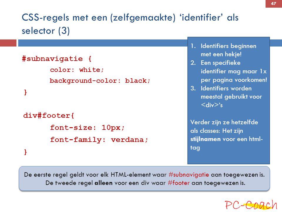 CSS-regels met een (zelfgemaakte) 'identifier' als selector (3) #subnavigatie { color: white; background-color: black; } div#footer{ font-size: 10px; font-family: verdana; } De eerste regel geldt voor elk HTML-element waar #subnavigatie aan toegewezen is.