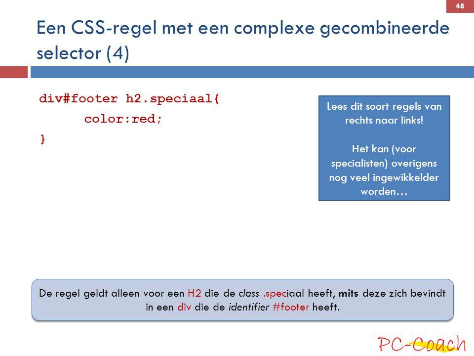 Een CSS-regel met een complexe gecombineerde selector (4) div#footer h2.speciaal{ color:red; } De regel geldt alleen voor een H2 die de class.speciaal heeft, mits deze zich bevindt in een div die de identifier #footer heeft.
