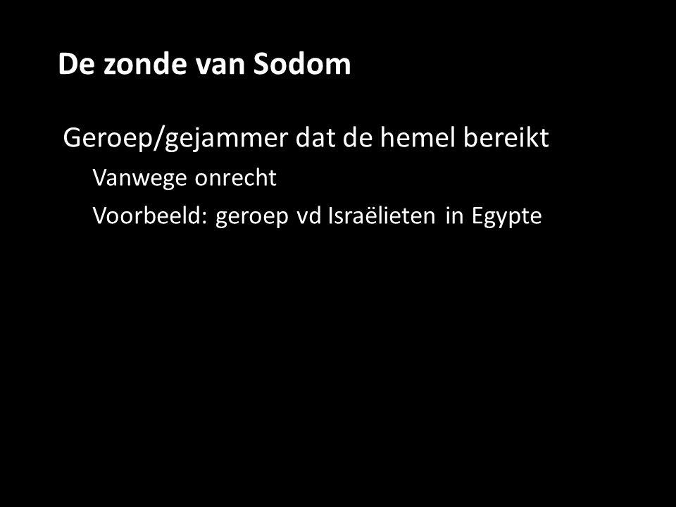 De zonde van Sodom Geroep/gejammer dat de hemel bereikt Vanwege onrecht Voorbeeld: geroep vd Israëlieten in Egypte