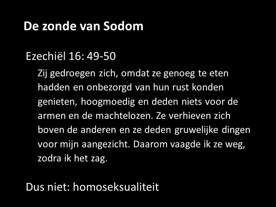 De zonde van Sodom Ezechiël 16: 49-50 Zij gedroegen zich, omdat ze genoeg te eten hadden en onbezorgd van hun rust konden genieten, hoogmoedig en dede