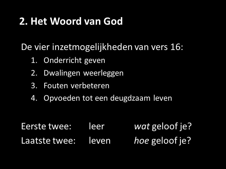 2. Het Woord van God De vier inzetmogelijkheden van vers 16: 1.Onderricht geven 2.Dwalingen weerleggen 3.Fouten verbeteren 4.Opvoeden tot een deugdzaa