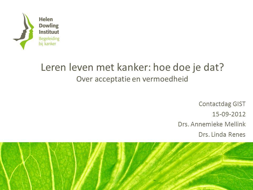Leren leven met kanker: hoe doe je dat? Over acceptatie en vermoedheid Contactdag GIST 15-09-2012 Drs. Annemieke Mellink Drs. Linda Renes