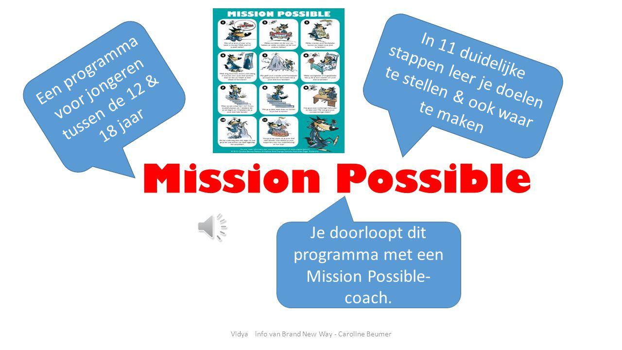 Vidya info van Brand New Way - Caroline Beumer Mission Possible Een programma voor jongeren tussen de 12 & 18 jaar In 11 duidelijke stappen leer je doelen te stellen & ook waar te maken Je doorloopt dit programma met een Mission Possible- coach.