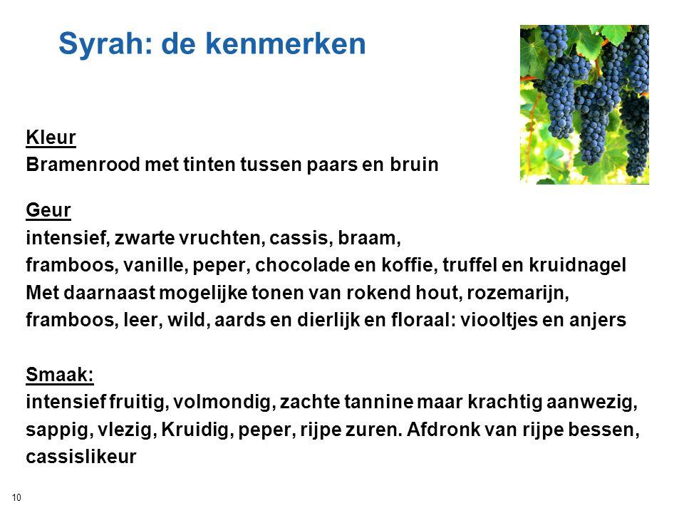 Syrah: de kenmerken Kleur Bramenrood met tinten tussen paars en bruin Geur intensief, zwarte vruchten, cassis, braam, framboos, vanille, peper, chocol