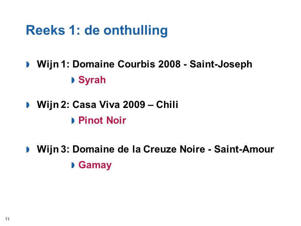 Reeks 1: de onthulling  Wijn 1: Domaine Courbis 2008 - Saint-Joseph  Syrah  Wijn 2: Casa Viva 2009 – Chili  Pinot Noir  Wijn 3: Domaine de la Cre