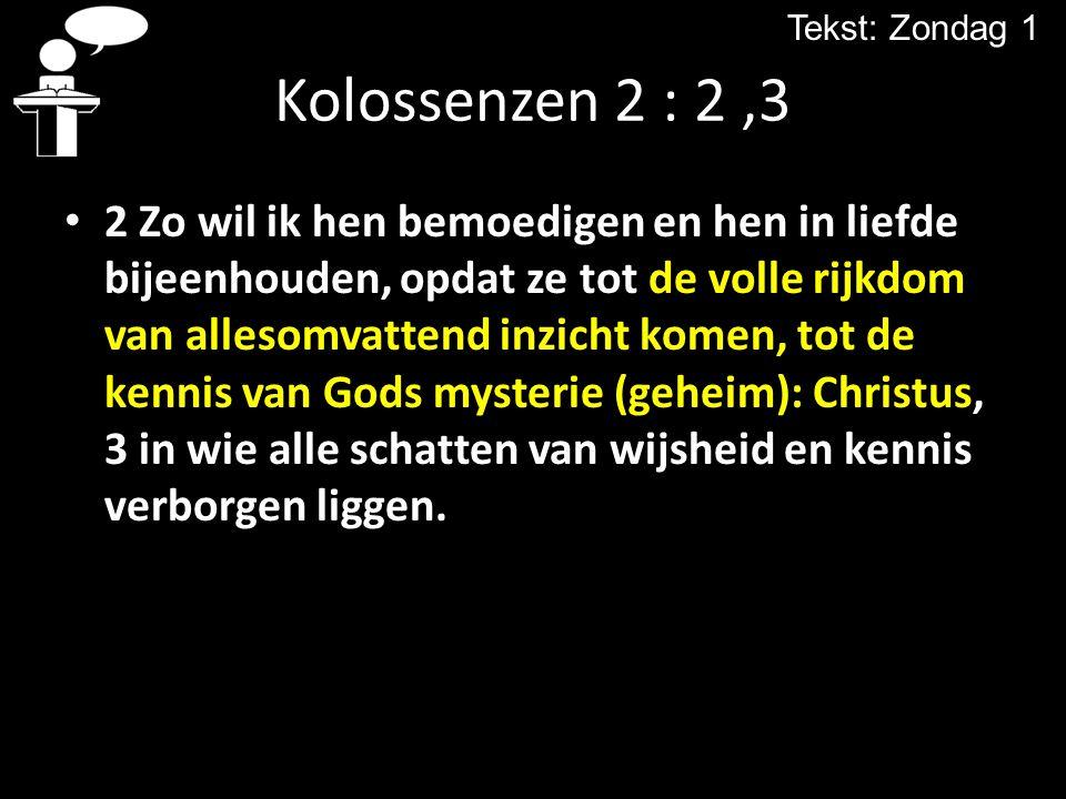 Kolossenzen 2 : 2,3 2 Zo wil ik hen bemoedigen en hen in liefde bijeenhouden, opdat ze tot de volle rijkdom van allesomvattend inzicht komen, tot de k