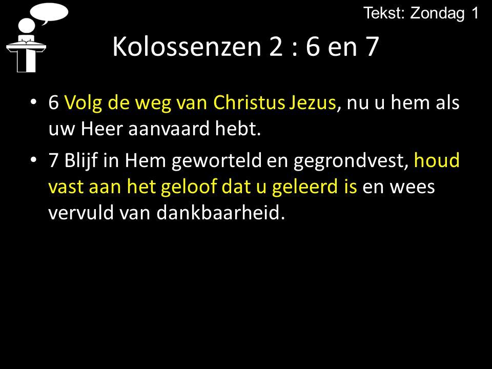 Kolossenzen 2 : 6 en 7 6 Volg de weg van Christus Jezus, nu u hem als uw Heer aanvaard hebt. 7 Blijf in Hem geworteld en gegrondvest, houd vast aan he