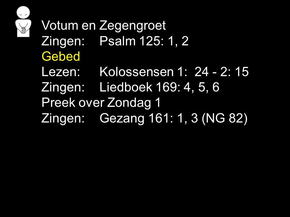 Votum en Zegengroet Zingen:Psalm 125: 1, 2 Gebed Lezen: Kolossensen 1: 24 - 2: 15 Zingen:Liedboek 169: 4, 5, 6 Preek over Zondag 1 Zingen:Gezang 161: