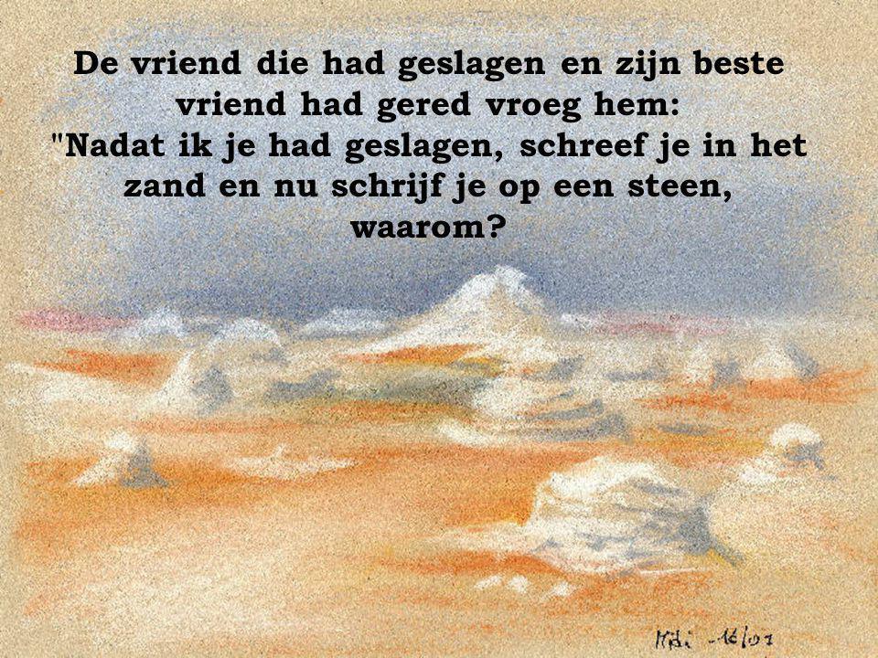 De vriend die had geslagen en zijn beste vriend had gered vroeg hem: Nadat ik je had geslagen, schreef je in het zand en nu schrijf je op een steen, waarom?.