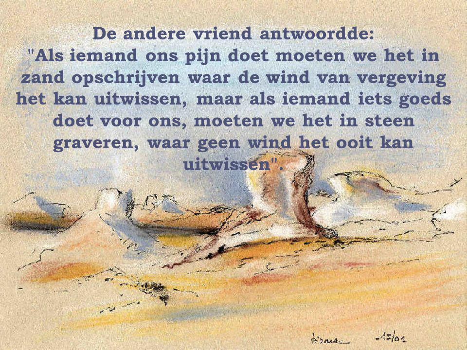 De andere vriend antwoordde: Als iemand ons pijn doet moeten we het in zand opschrijven waar de wind van vergeving het kan uitwissen, maar als iemand iets goeds doet voor ons, moeten we het in steen graveren, waar geen wind het ooit kan uitwissen ..