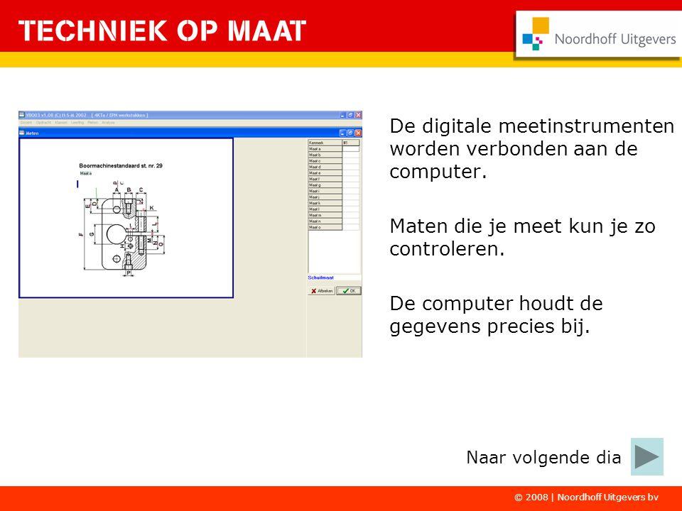 © 2008 | Noordhoff Uitgevers bv De digitale meetinstrumenten worden verbonden aan de computer. Maten die je meet kun je zo controleren. De computer ho