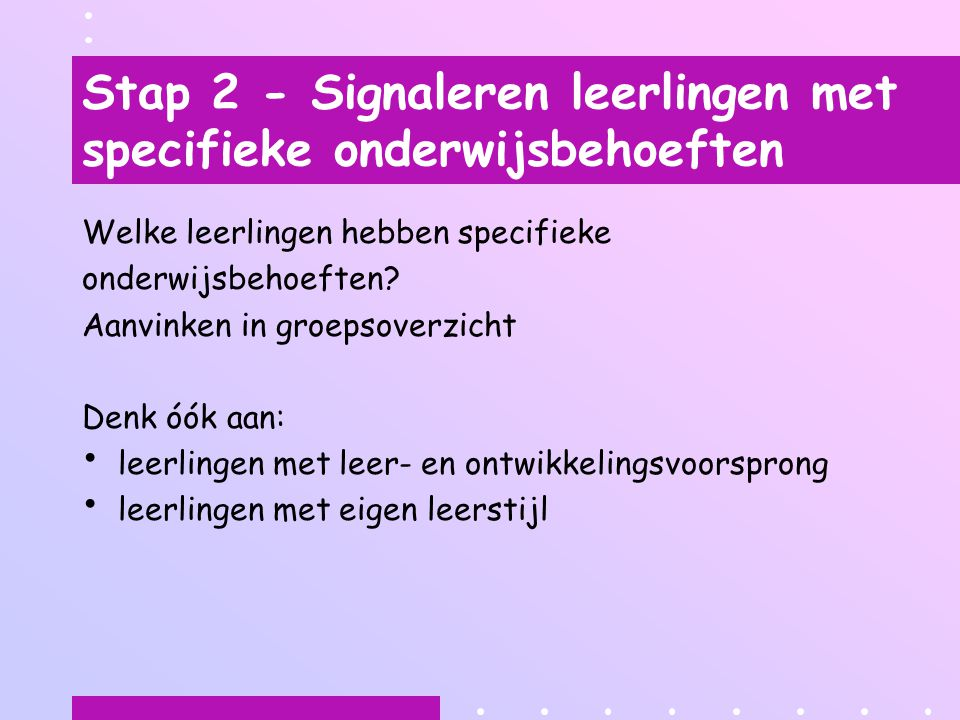 Stap 2 - Signaleren leerlingen met specifieke onderwijsbehoeften Welke leerlingen hebben specifieke onderwijsbehoeften.