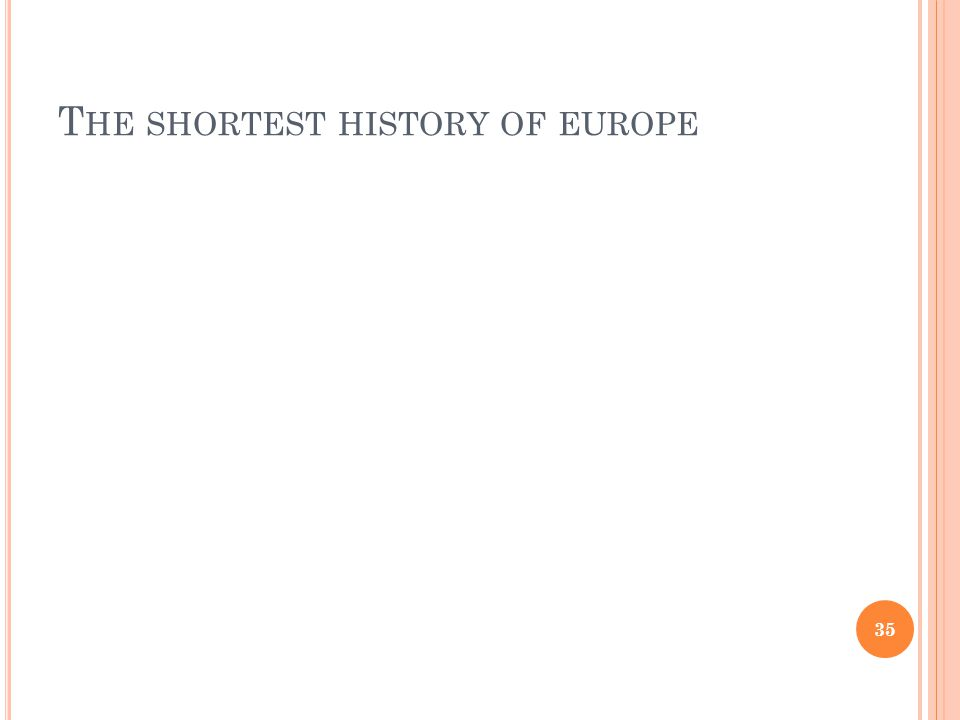T HE SHORTEST HISTORY OF EUROPE 35