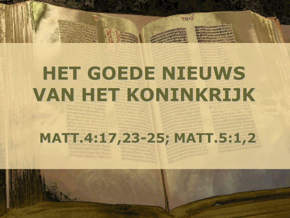 HET GOEDE NIEUWS VAN HET KONINKRIJK MATT.4:17,23-25; MATT.5:1,2