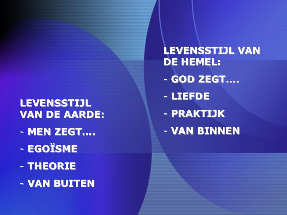 LEVENSSTIJL VAN DE HEMEL: - GOD ZEGT…. - LIEFDE - PRAKTIJK - VAN BINNEN LEVENSSTIJL VAN DE AARDE: - MEN ZEGT…. - EGOÏSME - THEORIE - VAN BUITEN