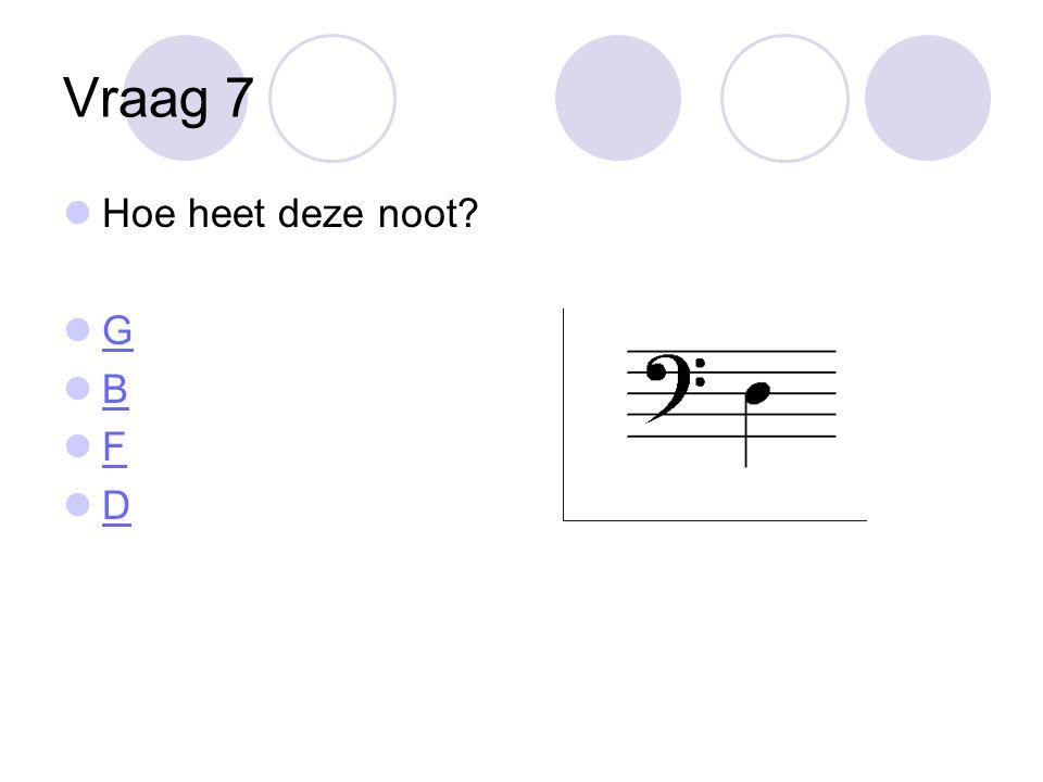Vraag 7 Hoe heet deze noot? G B F D