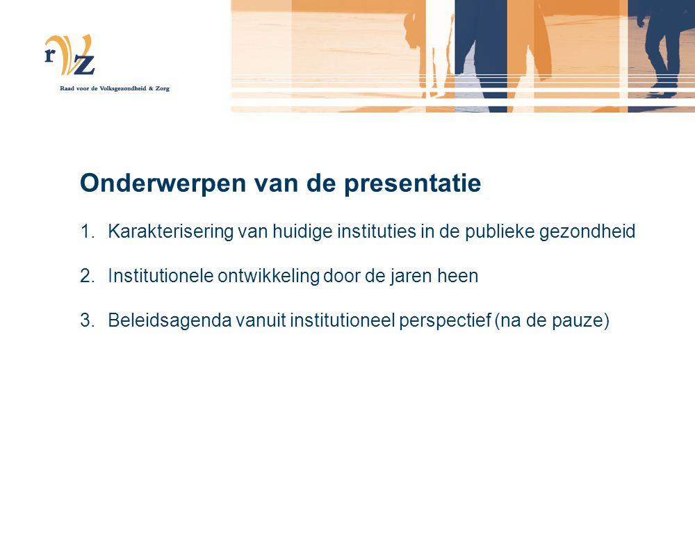 Onderwerpen van de presentatie 1.Karakterisering van huidige instituties in de publieke gezondheid 2.Institutionele ontwikkeling door de jaren heen 3.
