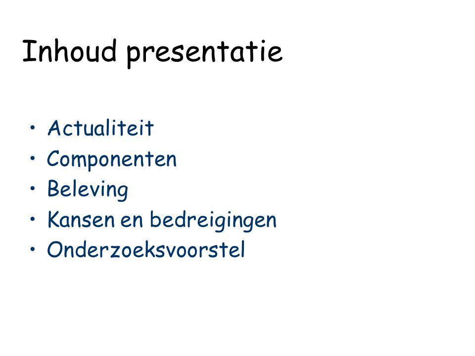 Inhoud presentatie Actualiteit Componenten Beleving Kansen en bedreigingen Onderzoeksvoorstel