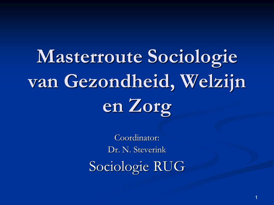 1 Masterroute Sociologie van Gezondheid, Welzijn en Zorg Coordinator: Dr. N. Steverink Sociologie RUG