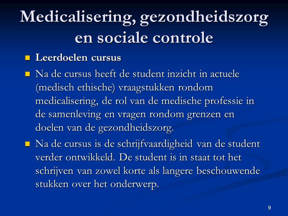 9 Leerdoelen cursus Leerdoelen cursus Na de cursus heeft de student inzicht in actuele (medisch ethische) vraagstukken rondom medicalisering, de rol v