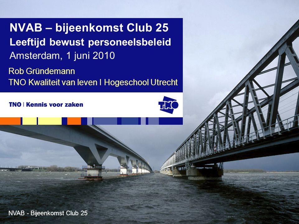NVAB - Bijeenkomst Club 25 Rob Gründemann TNO Kwaliteit van leven I Hogeschool Utrecht NVAB – bijeenkomst Club 25 Leeftijd bewust personeelsbeleid Ams