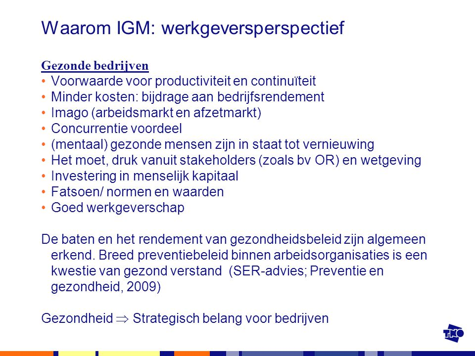 Waarom IGM: werkgeversperspectief Gezonde bedrijven Voorwaarde voor productiviteit en continuïteit Minder kosten: bijdrage aan bedrijfsrendement Imago