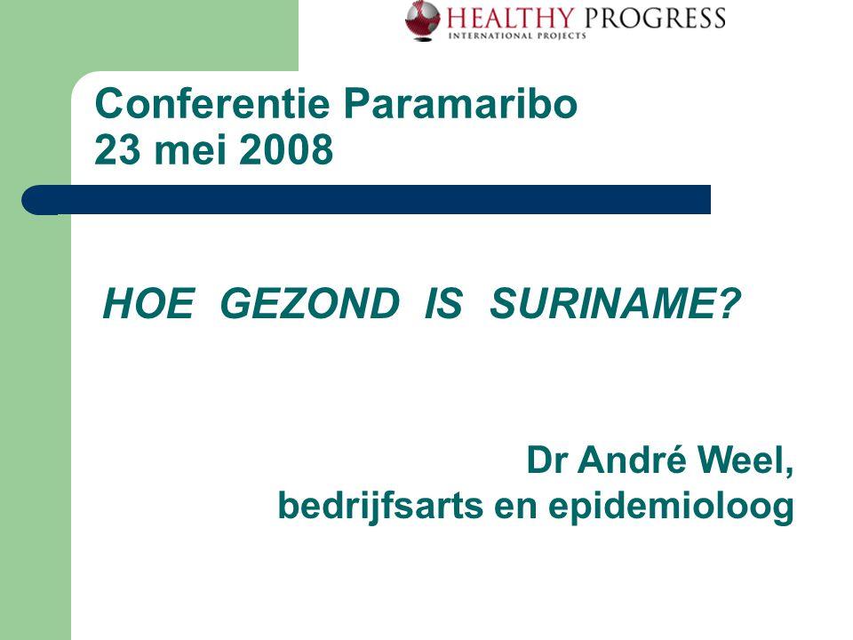 Conferentie Paramaribo 23 mei 2008 HOE GEZOND IS SURINAME? Dr André Weel, bedrijfsarts en epidemioloog