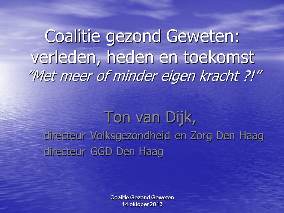 """Coalitie Gezond Geweten 14 oktober 2013 Coalitie gezond Geweten: verleden, heden en toekomst """"Met meer of minder eigen kracht ?!"""" Ton van Dijk, direct"""