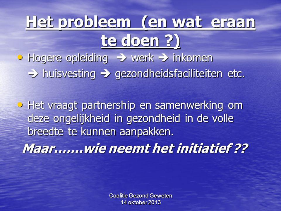 Coalitie Gezond Geweten 14 oktober 2013 Het probleem (en wat eraan te doen ?) Hogere opleiding  werk  inkomen Hogere opleiding  werk  inkomen  huisvesting  gezondheidsfaciliteiten etc.