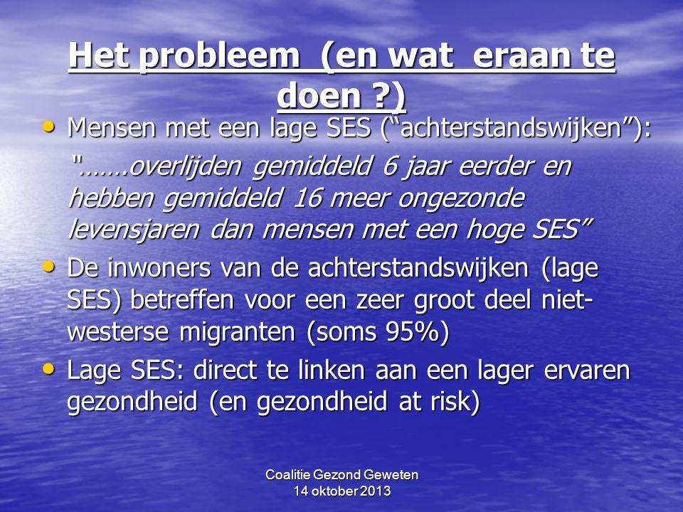 Coalitie Gezond Geweten 14 oktober 2013 Het probleem (en wat eraan te doen ?) Mensen met een lage SES ( achterstandswijken ): Mensen met een lage SES ( achterstandswijken ): …….overlijden gemiddeld 6 jaar eerder en hebben gemiddeld 16 meer ongezonde levensjaren dan mensen met een hoge SES De inwoners van de achterstandswijken (lage SES) betreffen voor een zeer groot deel niet- westerse migranten (soms 95%) De inwoners van de achterstandswijken (lage SES) betreffen voor een zeer groot deel niet- westerse migranten (soms 95%) Lage SES: direct te linken aan een lager ervaren gezondheid (en gezondheid at risk) Lage SES: direct te linken aan een lager ervaren gezondheid (en gezondheid at risk)
