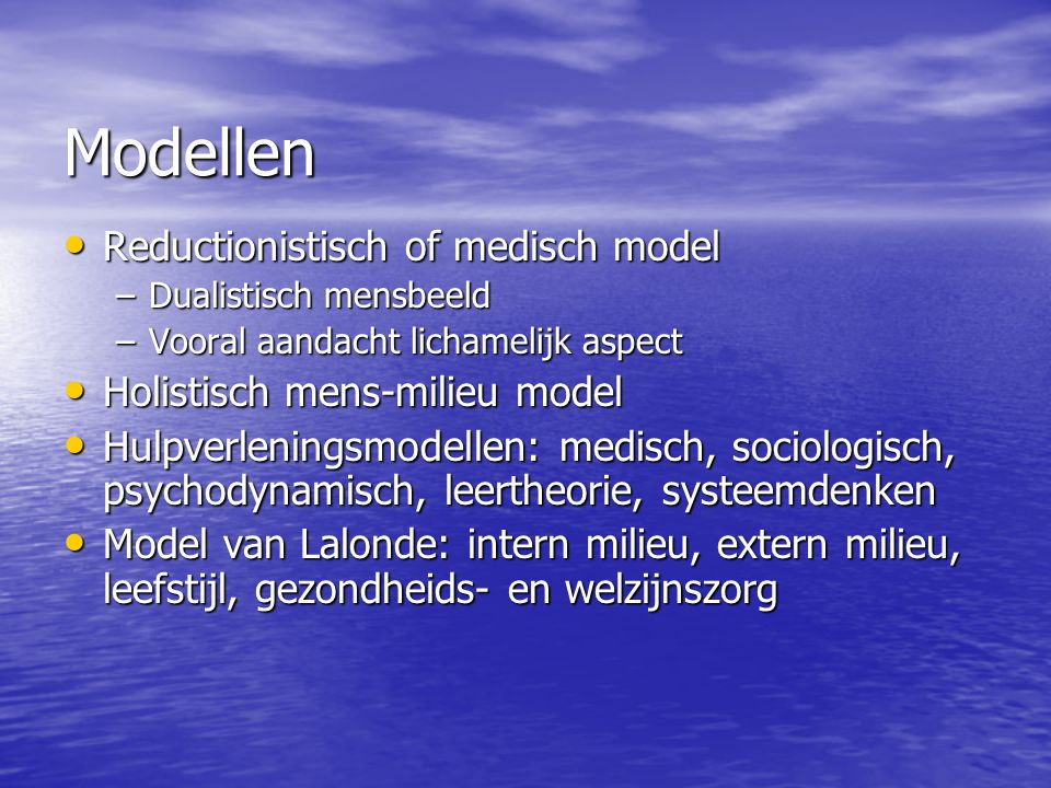 Modellen Reductionistisch of medisch model Reductionistisch of medisch model –Dualistisch mensbeeld –Vooral aandacht lichamelijk aspect Holistisch men