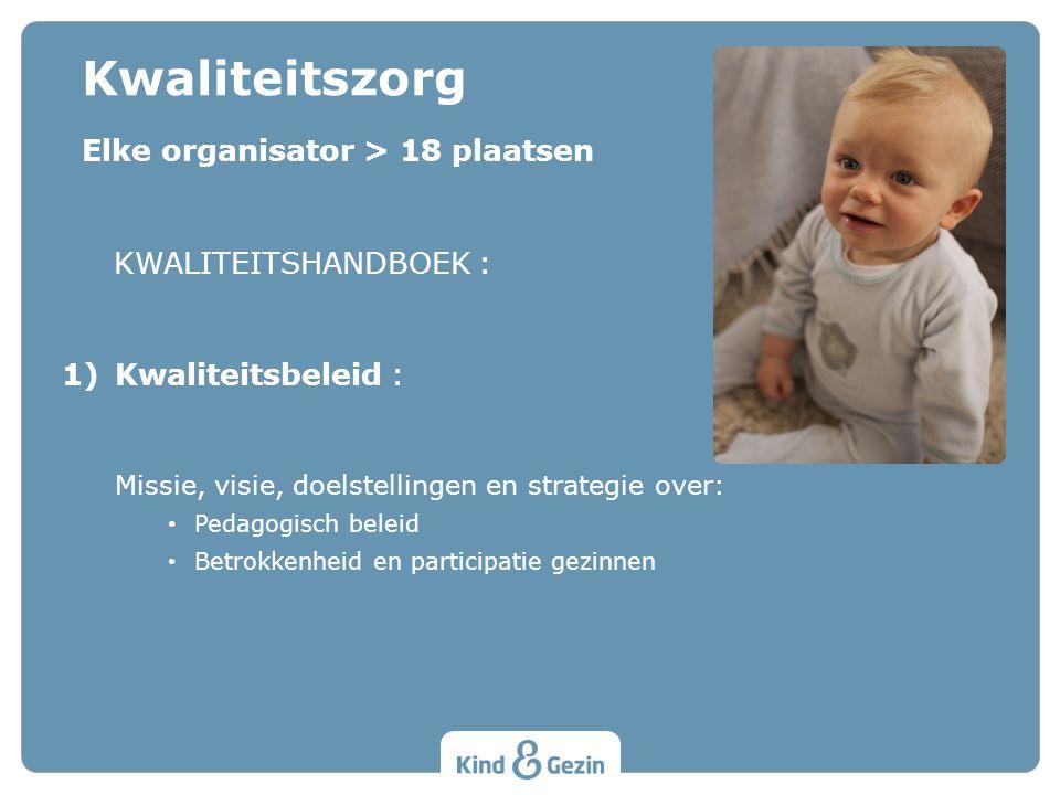 Elke organisator > 18 plaatsen KWALITEITSHANDBOEK : 1)Kwaliteitsbeleid : Missie, visie, doelstellingen en strategie over: Pedagogisch beleid Betrokkenheid en participatie gezinnen