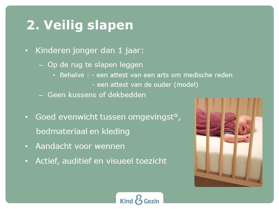 Kinderen jonger dan 1 jaar: – Op de rug te slapen leggen Behalve : - een attest van een arts om medische reden - een attest van de ouder (model) – Geen kussens of dekbedden Goed evenwicht tussen omgevingst°, bedmateriaal en kleding Aandacht voor wennen Actief, auditief en visueel toezicht 2.